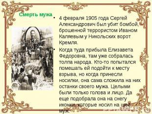 4 февраля 1905 года Сергей Александрович был убит бомбой, брошенной террористом