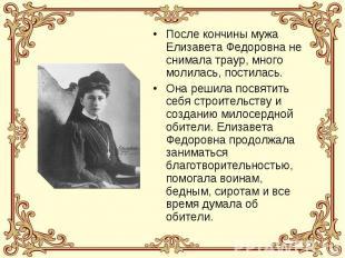 После кончины мужа Елизавета Федоровна не снимала траур, много молилась, постила