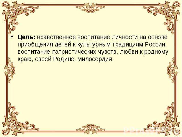 Цель: нравственное воспитание личности на основе приобщения детей к культурным традициям России, воспитание патриотических чувств, любви к родному краю, своей Родине, милосердия.