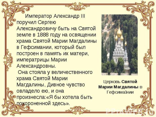 Император Александр III поручил Сергею Александровичу быть на Святой земле в 1888 году на освящении храма Святой Марии Магдалины в Гефсимании, который был построен в память их матери, императрицы Марии Александровны. Она стояла у величественного хра…