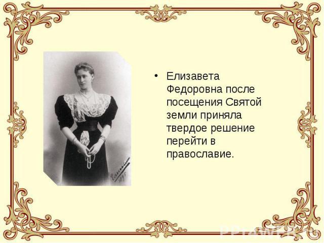Елизавета Федоровна после посещения Святой земли приняла твердое решение перейти в православие.
