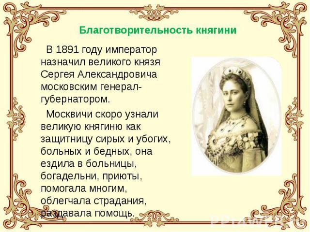В 1891 году император назначил великого князя Сергея Александровича московским генерал-губернатором. Москвичи скоро узнали великую княгиню как защитницу сирых и убогих, больных и бедных, она ездила в больницы, богадельни, приюты, помогала многим, об…