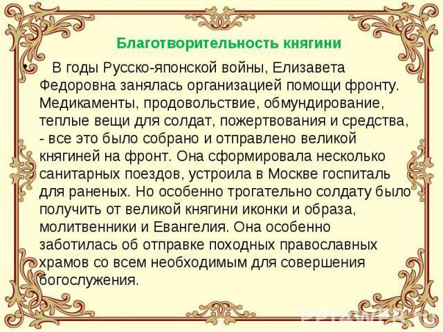 В годы Русско-японской войны, Елизавета Федоровна занялась организацией помощи фронту. Медикаменты, продовольствие, обмундирование, теплые вещи для солдат, пожертвования и средства, - все это было собрано и отправлено великой княгиней на фронт. Она …