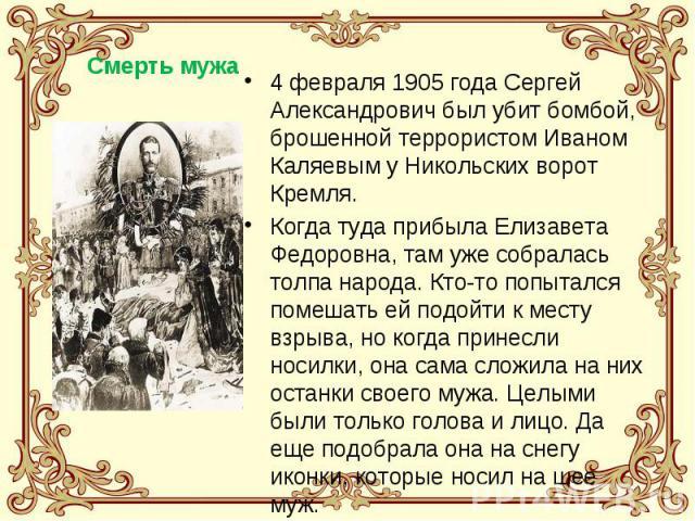 4 февраля 1905 года Сергей Александрович был убит бомбой, брошенной террористом Иваном Каляевым у Никольских ворот Кремля.Когда туда прибыла Елизавета Федоровна, там уже собралась толпа народа. Кто-то попытался помешать ей подойти к месту взрыва, но…