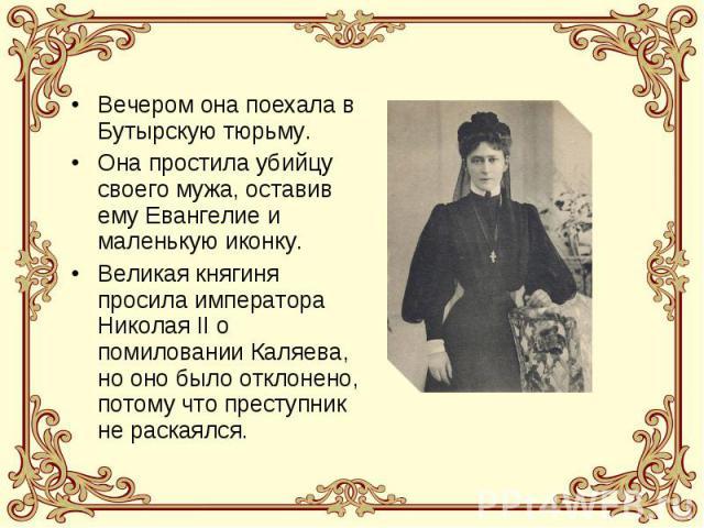Вечером она поехала в Бутырскую тюрьму.Она простила убийцу своего мужа, оставив ему Евангелие и маленькую иконку.Великая княгиня просила императора Николая II о помиловании Каляева, но оно было отклонено, потому что преступник не раскаялся.