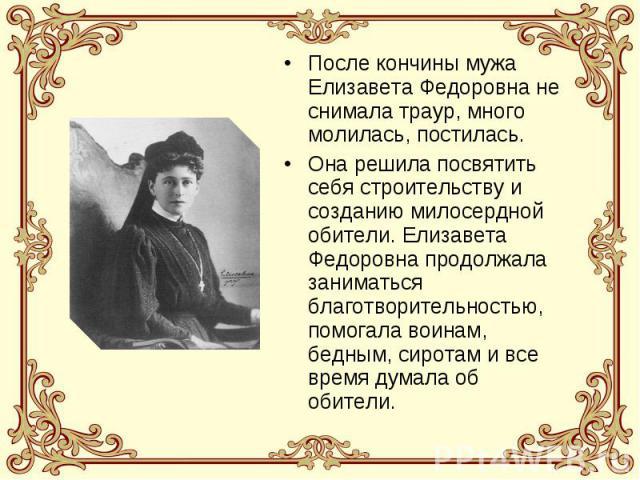 После кончины мужа Елизавета Федоровна не снимала траур, много молилась, постилась.Она решила посвятить себя строительству и созданию милосердной обители. Елизавета Федоровна продолжала заниматься благотворительностью, помогала воинам, бедным, сирот…