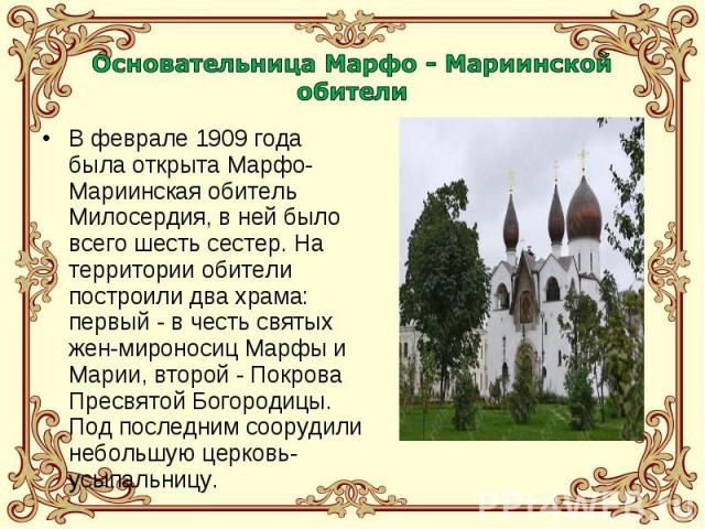 В феврале 1909 года была открыта Марфо-Мариинская обитель Милосердия, в ней было всего шесть сестер. На территории обители построили два храма: первый - в честь святых жен-мироносиц Марфы и Марии, второй - Покрова Пресвятой Богородицы. Под последним…