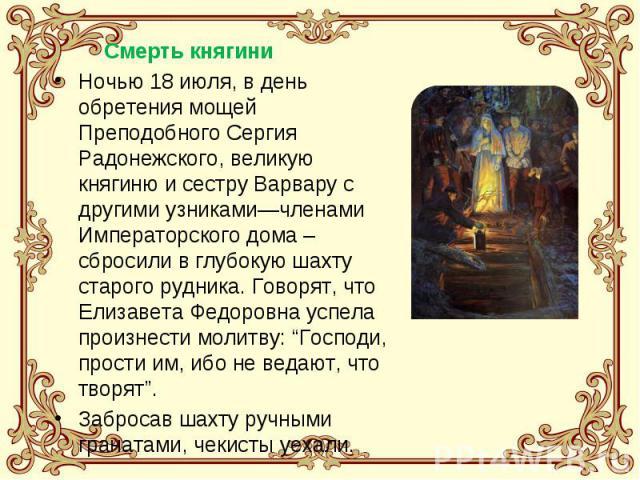 Ночью 18 июля, в день обретения мощей Преподобного Сергия Радонежского, великую княгиню и сестру Варвару с другими узниками—членами Императорского дома – сбросили в глубокую шахту старого рудника. Говорят, что Елизавета Федоровна успела произнести м…
