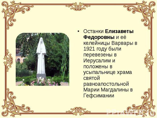Останки Елизаветы Федоровны и её келейницы Варвары в 1921 году были перевезены в Иерусалим и положены в усыпальнице храма святой равноапостольной Марии Магдалины в Гефсимании