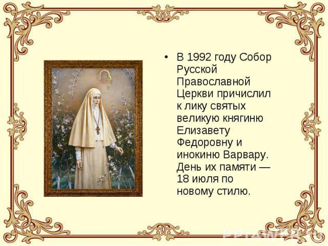 В 1992 году Собор Русской Православной Церкви причислил к лику святых великую княгиню Елизавету Федоровну и инокиню Варвару. День их памяти —18 июля по новому стилю.