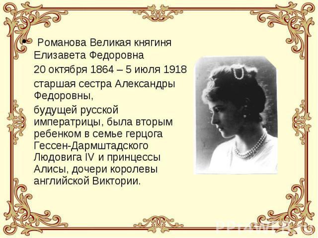 Романова Великая княгиня Елизавета Федоровна 20 октября 1864 – 5 июля 1918 старшая сестра Александры Федоровны, будущей русской императрицы, была вторым ребенком в семье герцога Гессен-Дармштадского Людовига IV и принцессы Алисы, дочери королевы анг…