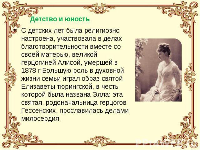 С детских лет была религиозно настроена, участвовала в делах благотворительности вместе со своей матерью, великой герцогиней Алисой, умершей в 1878 г.Большую роль в духовной жизни семьи играл образ святой Елизаветы тюрингской, в честь которой была н…