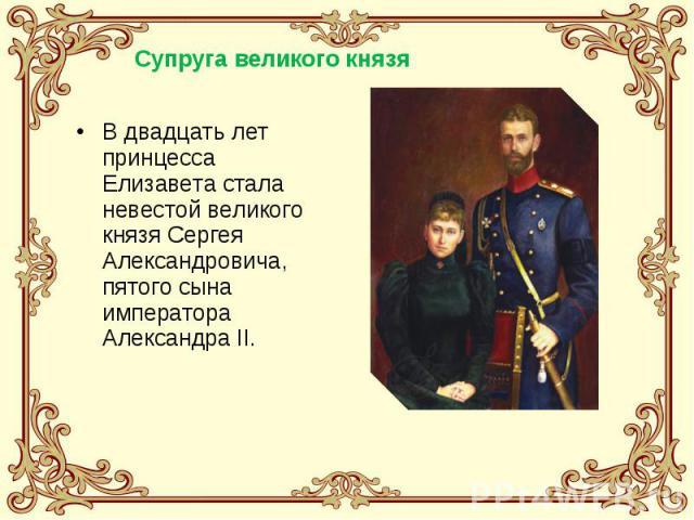 В двадцать лет принцесса Елизавета стала невестой великого князя Сергея Александровича, пятого сына императора Александра II.