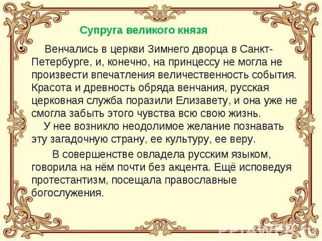 Венчались в церкви Зимнего дворца в Санкт-Петербурге, и, конечно, на принцессу не могла не произвести впечатления величественность события. Красота и древность обряда венчания, русская церковная служба поразили Елизавету, и она уже не смогла забыть …