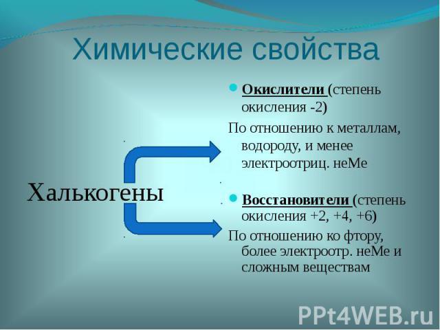 Химические свойстваОкислители (степень окисления -2)По отношению к металлам, водороду, и менее электроотриц. неМеВосстановители (степень окисления +2, +4, +6)По отношению ко фтору, более электроотр. неМе и сложным веществам