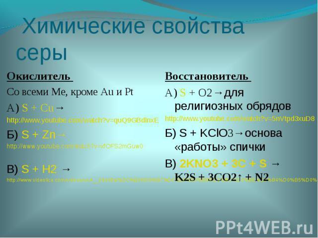 Химические свойства серы Окислитель Со всеми Ме, кроме Au и PtА) S + Cu→http://www.youtube.com/watch?v=quQ9GBdlnxEБ) S + Zn→http://www.youtube.com/watch?v=xfOFS2mGuw0В) S + H2 → http://www.videolica.com/videos/uoA__29o09s/%D0%B2%D0%B7%D0%B0%D0%B8%D0…