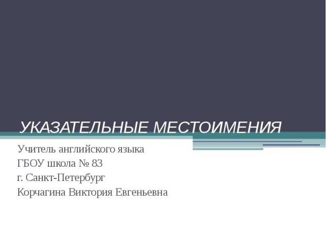 УКАЗАТЕЛЬНЫЕ МЕСТОИМЕНИЯУчитель английского языкаГБОУ школа № 83 г. Санкт-ПетербургКорчагина Виктория Евгеньевна