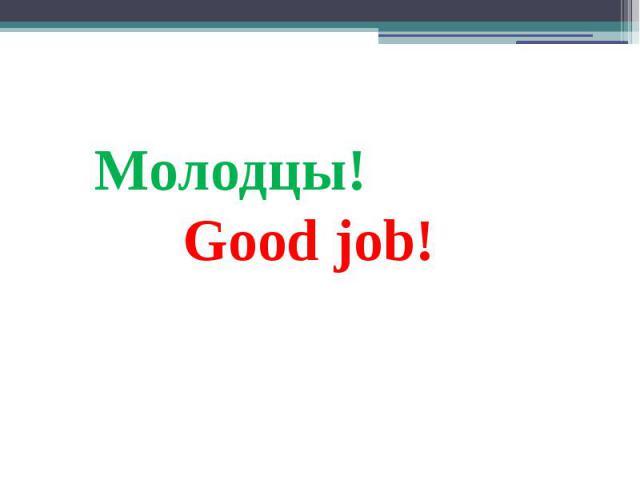 Молодцы! Good job!