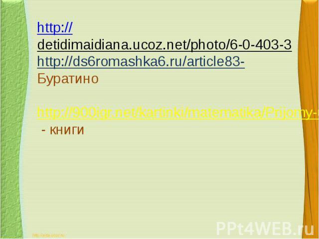 http://detidimaidiana.ucoz.net/photo/6-0-403-3 http://ds6romashka6.ru/article83- Буратиноhttp://900igr.net/kartinki/matematika/Prijomy-uchebnoj-dejatelnosti/013-Ejo-tsel-i-rezultat-sostojat-v-izmenenii-samogo-subekta-dejatelnosti.html - книги