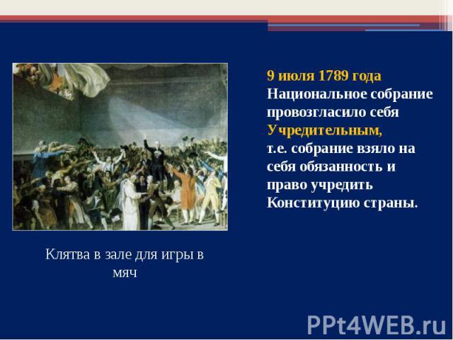 9 июля 1789 года Национальное собрание провозгласило себя Учредительным, т.е. собрание взяло на себя обязанность и право учредить Конституцию страны.