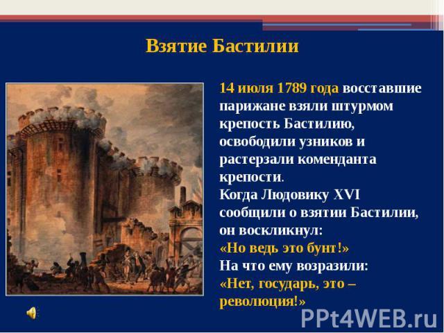 14 июля 1789 года восставшие парижане взяли штурмом крепость Бастилию, освободили узников и растерзали коменданта крепости. Когда ЛюдовикуXVI сообщили овзятии Бастилии, он воскликнул: «Но ведь это бунт!» Начто ему возразили:«Нет, государь, это – …