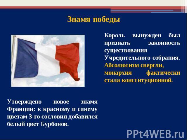 Король вынужден был признать законность существования Учредительного собрания. Абсолютизм свергли, монархия фактически стала конституционной. Утверждено новое знамя Франции: к красному и синему цветам 3-го сословия добавился белый цвет Бурбонов.