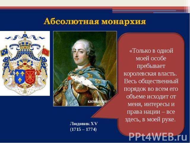 «Только в одной моей особе пребывает королевская власть. Весь общественный порядок во всем его объеме исходит от меня, интересы и права нации – все здесь, в моей руке.