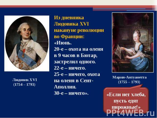 Из дневника Людовика XVI накануне революции во Франции: «Июнь.20-е – охота на оленя в 9 часов в Бютар, застрелил одного.22-е – ничего.25-е – ничего, охота на оленя в Сент-Аполлин.30-е – ничего».