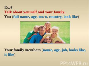 Ex.4 Talk about yourself and your family. You (full name, age, town, country, lo