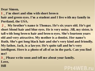 Dear Simon,1 _ I'm short and slim with short brownhair and green eyes. I'm a stu