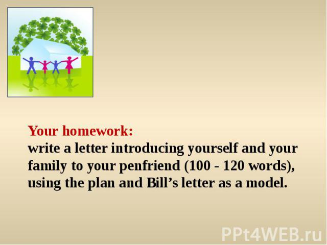 Your homework:write a letter introducing yourself and your family to your penfriend (100 - 120 words), using the plan and Bill's letter as a model.