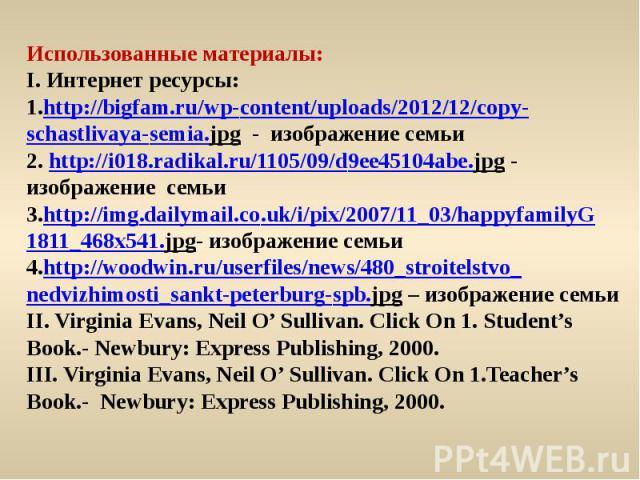 Использованные материалы: I. Интернет ресурсы: 1.http://bigfam.ru/wp-content/uploads/2012/12/copy-schastlivaya-semia.jpg - изображение семьи2. http://i018.radikal.ru/1105/09/d9ee45104abe.jpg - изображение семьи3.http://img.dailymail.co.uk/i/pix/2007…