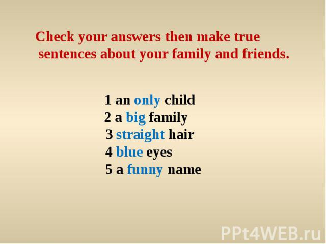 Check your answers then make true sentences about your family and friends. 1 an only child 2 a big family 3 straight hair4 blue eyes 5 a funny name