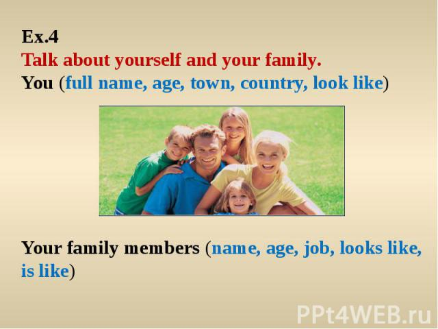 Ex.4 Talk about yourself and your family. You (full name, age, town, country, look like)Your family members (name, age, job, looks like, is like)