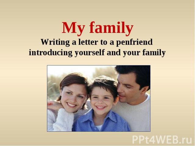 My familyWriting a letter to a penfriend introducing yourself and your family