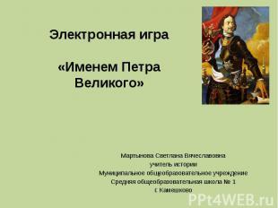 Электронная игра«Именем Петра Великого»Мартынова Светлана Вячеславовнаучитель ис