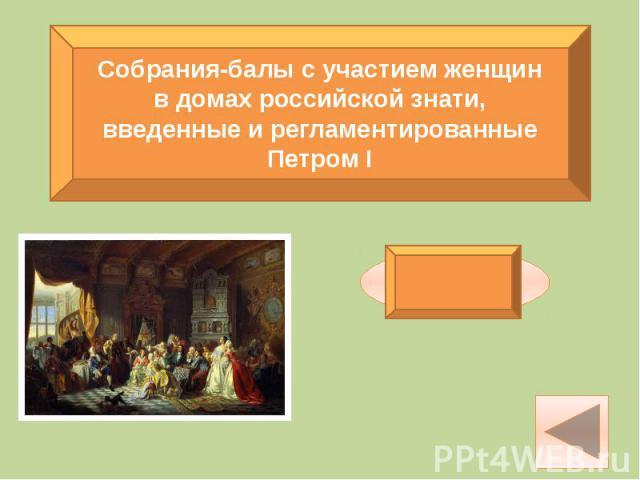 Собрания-балы с участием женщинв домах российской знати,введенные и регламентированныеПетром I