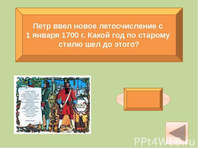 Петр ввел новое летосчисление с 1 января 1700 г. Какой год по старому стилю шел до этого?