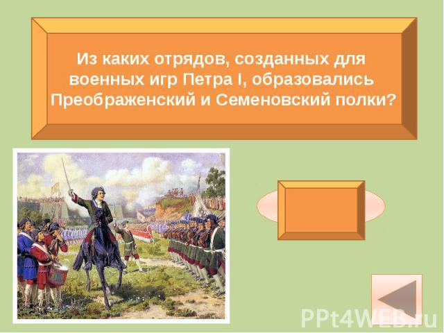 Из каких отрядов, созданных для военных игр Петра I, образовались Преображенский и Семеновский полки?