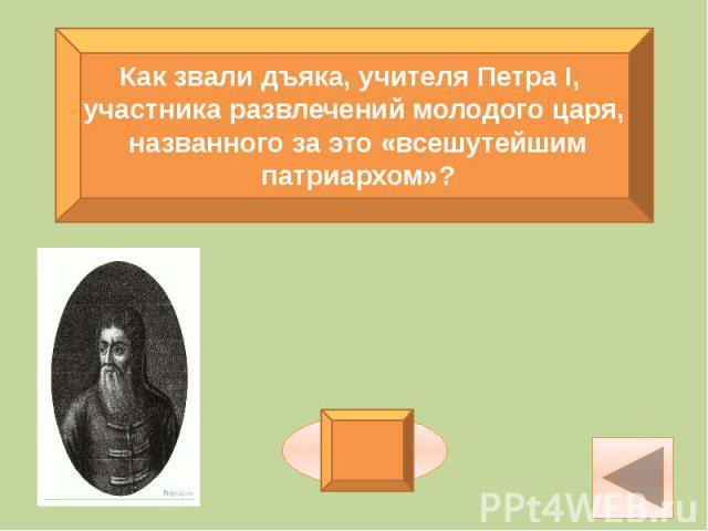 Как звали дъяка, учителя Петра I, участника развлечений молодого царя, названного за это «всешутейшим патриархом»?