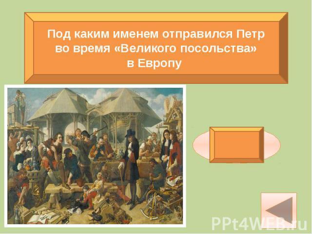 Под каким именем отправился Петр во время «Великого посольства» в Европу