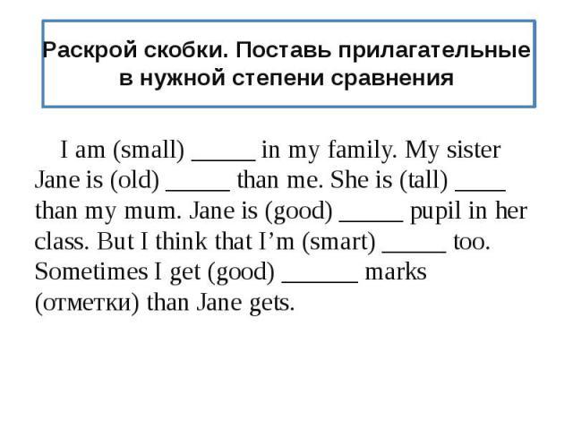 Раскрой скобки. Поставь прилагательные в нужной степени сравнения I am (small) _____ in my family. My sister Jane is (old) _____ than me. She is (tall) ____ than my mum. Jane is (good) _____ pupil in her class. But I think that I'm (smart) _____ too…