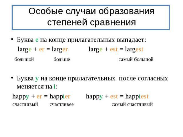 Особые случаи образования степеней сравненияБуква е на конце прилагательных выпадает: large + er = larger large + est = largest большой больше самый большойБуква у на конце прилагательных после согласных меняется на i: happy + er = happier happy + e…