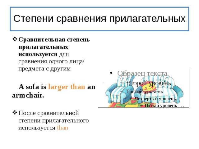 Степени сравнения прилагательныхСравнительная степень прилагательных используется для сравнения одного лица/ предмета с другим A sofa is larger than an armchair.После сравнительной степени прилагательного используется than