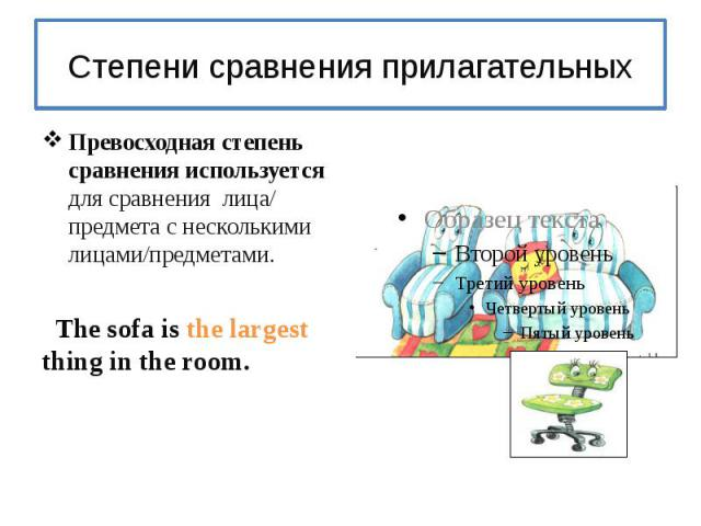 Степени сравнения прилагательныхПревосходная степень сравнения используется для сравнения лица/ предмета с несколькими лицами/предметами. The sofa is the largest thing in the room.