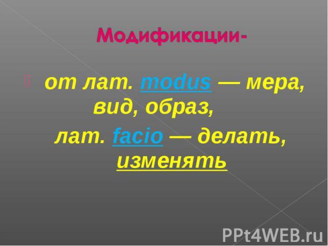 от лат.modus — мера, вид, образ, лат. facio — делать, изменять