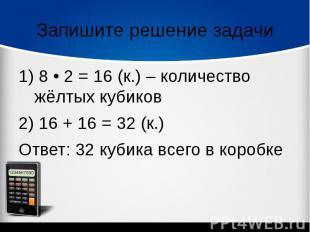 Запишите решение задачи1) 8 • 2 = 16 (к.) – количество жёлтых кубиков 2) 16 + 16