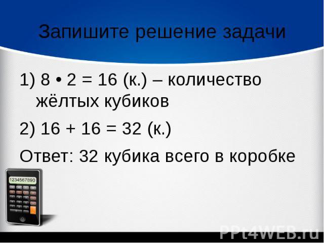 Запишите решение задачи1) 8 • 2 = 16 (к.) – количество жёлтых кубиков 2) 16 + 16 = 32 (к.)Ответ: 32 кубика всего в коробке
