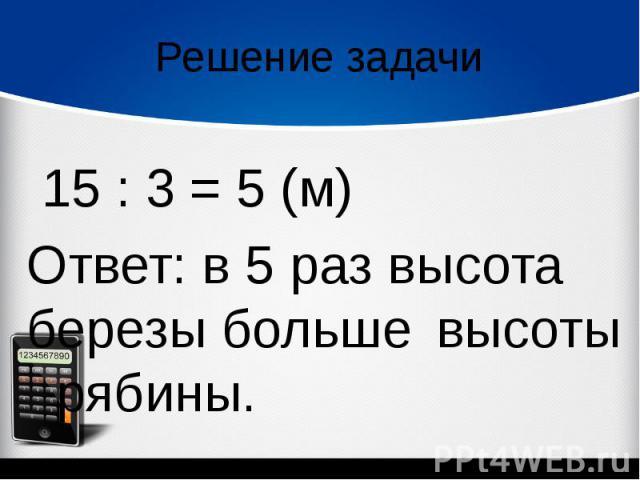 Решение задачи 15 : 3 = 5 (м)Ответ: в 5 раз высота березы больше высоты рябины.