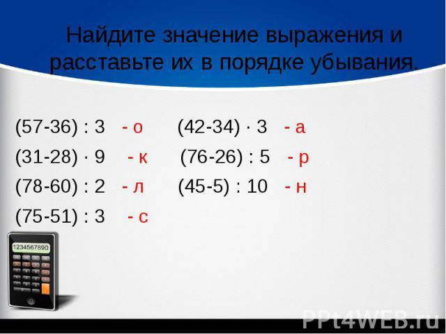 Найдите значение выражения и расставьте их в порядке убывания.(57-36) : 3 - о (42-34) ∙ 3 - а(31-28) ∙ 9 - к (76-26) : 5 - р (78-60) : 2 - л (45-5) : 10 - н (75-51) : 3 - с